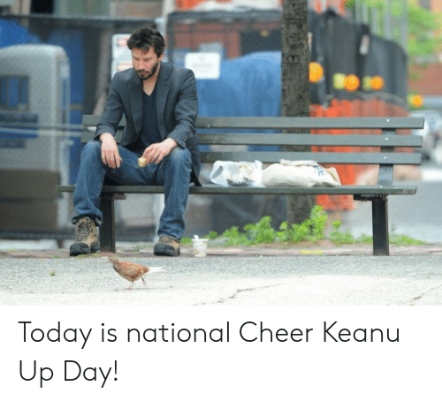 Reddit, Today, and Day: Today is national Cheer Keanu Up Day!