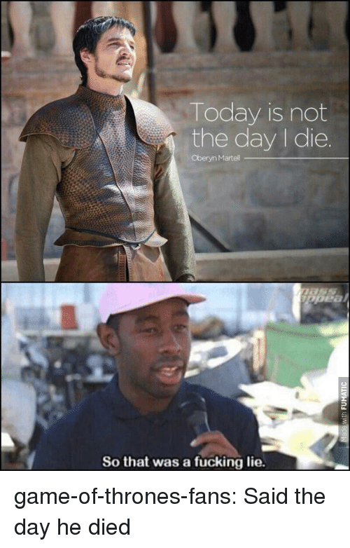 Fucking, Game of Thrones, and Tumblr: Today is not  the day I die.  Oberyn Martell  So that was a fucking lie game-of-thrones-fans:  Said the day he died