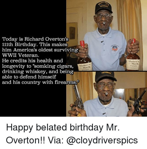 "Birthday, Drinking, and Memes: Today is Richard overton's  111th Birthday. This makes  him America's oldest surviving  WWII Veteran.  He credits his health and  longevity to ""somking cigars,  Mark  drinking whiskey, and being  able to defend himself  and his country with firearms.""  VETERAN  Makers  Mark Happy belated birthday Mr. Overton!! Via: @cloydriverspics"