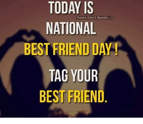 best friend day: TODAY IS  Tears Can't speak..  NATIONAL  BEST FRIEND DAY  TAG YOUR  BEST FRIEND