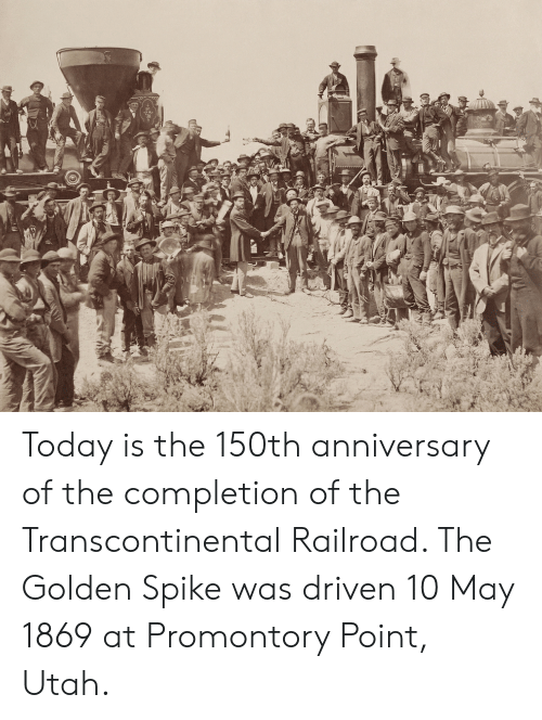 Transcontinental Railroad: Today is the 150th anniversary of the completion of the Transcontinental Railroad. The Golden Spike was driven 10 May 1869 at Promontory Point, Utah.
