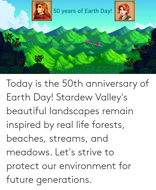 Earth Day: Today is the 50th anniversary of Earth Day! Stardew Valley's beautiful landscapes remain inspired by real life forests, beaches, streams, and meadows. Let's strive to protect our environment for future generations.