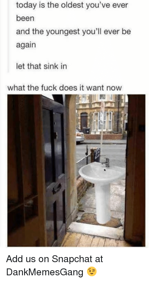Memes, Snapchat, and Fuck: today is the oldest you've ever  been  and the youngest you'll ever be  again  let that sink in  what the fuck does it want now Add us on Snapchat at DankMemesGang 😉