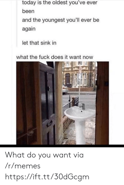 Let That Sink In: today is the oldest you've ever  been  and the youngest you'll ever be  again  let that sink in  what the fuck does it want now What do you want via /r/memes https://ift.tt/30dGcgm