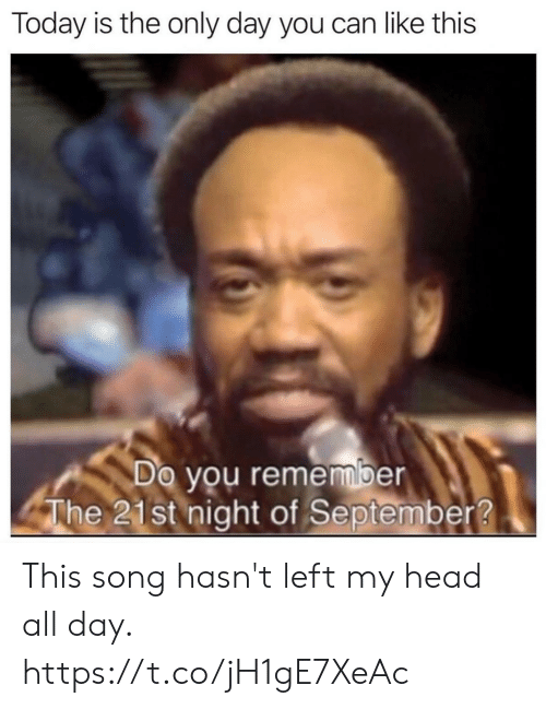 Funny, Head, and Today: Today is the only day you can like this  Do you remember  The 21st night of September? This song hasn't left my head all day. https://t.co/jH1gE7XeAc