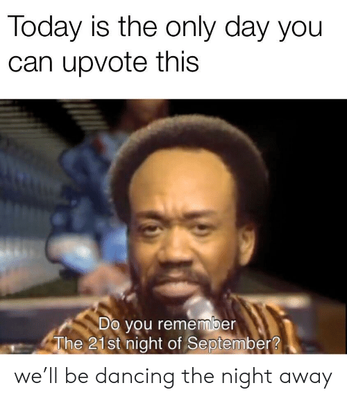 Dancing, Today, and Can: Today is the only day you  can upvote this  Do you remember  The 21st night of September? we'll be dancing the night away