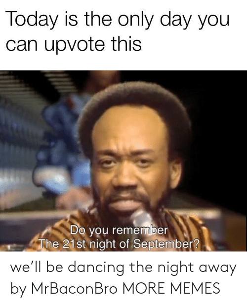 Dancing, Dank, and Memes: Today is the only day you  can upvote this  Do you remember  The 21st night of September? we'll be dancing the night away by MrBaconBro MORE MEMES
