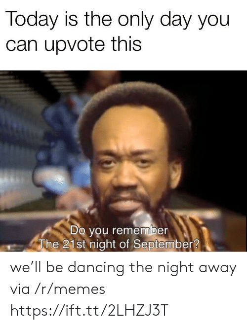 Dancing, Memes, and Today: Today is the only day you  can upvote this  Do you remember  The 21st night of September? we'll be dancing the night away via /r/memes https://ift.tt/2LHZJ3T