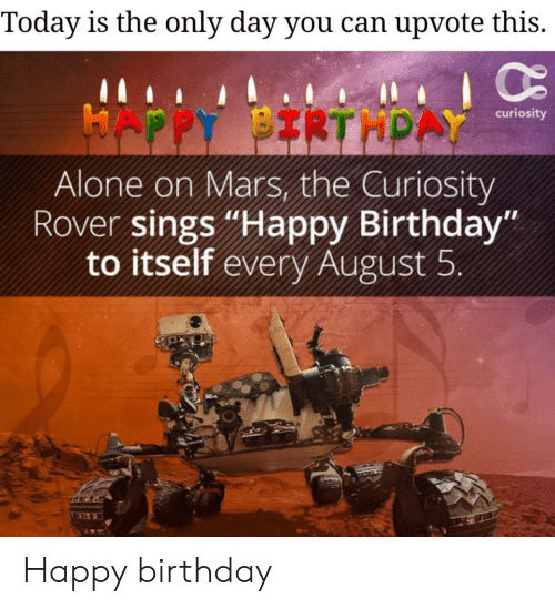 "curiosity: Today is the only day you can upvote this.  HAPPY BIRTHPAY  curiosity  Alone on Mars, the Curiosity  Rover sings ""Happy Birthday""  to itself every August 5 Happy birthday"