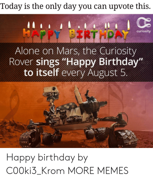 "curiosity: Today is the only day you can upvote this.  HAPPY BIRTHPAY  curiosity  Alone on Mars, the Curiosity  Rover sings ""Happy Birthday""  to itself every August 5 Happy birthday by C00ki3_Krom MORE MEMES"
