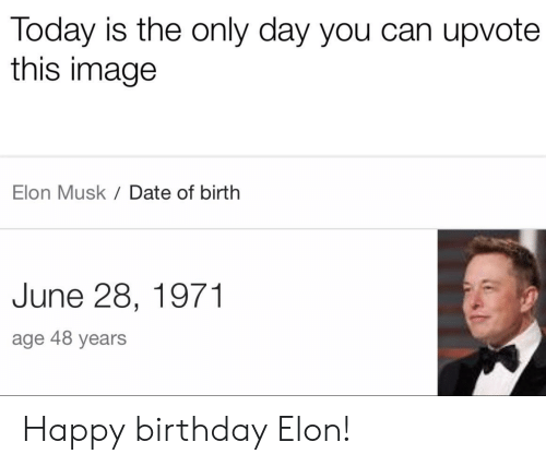 Birthday, Happy Birthday, and Date: Today is the only day you can upvote  this image  Elon Musk Date of birth  June 28, 1971  age 48 years Happy birthday Elon!