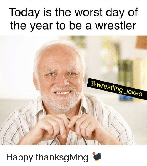 Memes, Thanksgiving, and The Worst: Today is the worst day of  the year to be a wrestler  @wrestling_jokes Happy thanksgiving 🦃