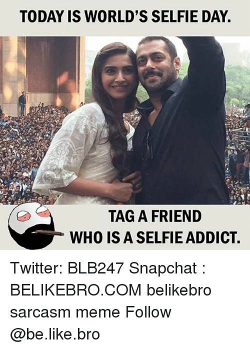 Sarcasmism: TODAY IS WORLD'S SELFIE DAY  TAG A FRIEND  WHO IS A SELFIE ADDICT Twitter: BLB247 Snapchat : BELIKEBRO.COM belikebro sarcasm meme Follow @be.like.bro