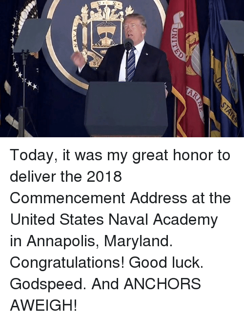 Academy, Congratulations, and Good: Today, it was my great honor to deliver the 2018 Commencement Address at the United States Naval Academy in Annapolis, Maryland. Congratulations!  Good luck. Godspeed. And ANCHORS AWEIGH!