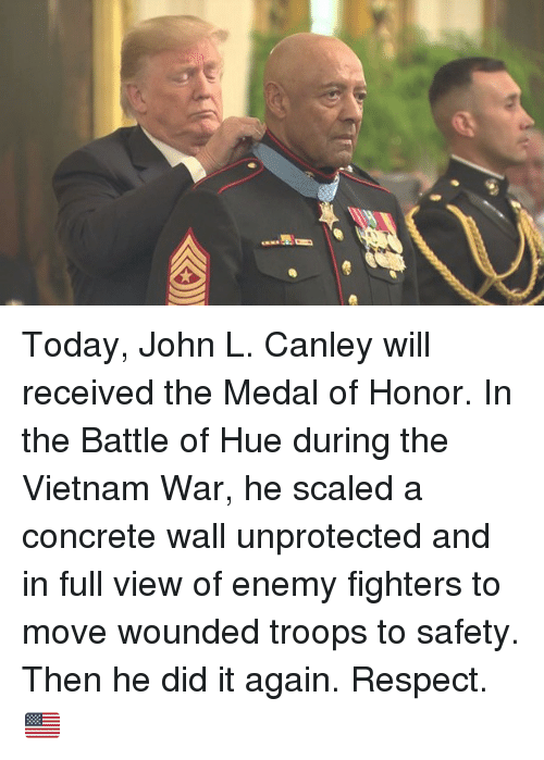 Memes, Respect, and Today: Today, John L. Canley will received the Medal of Honor. In the Battle of Hue during the Vietnam War, he scaled a concrete wall unprotected and in full view of enemy fighters to move wounded troops to safety. Then he did it again. Respect. 🇺🇸