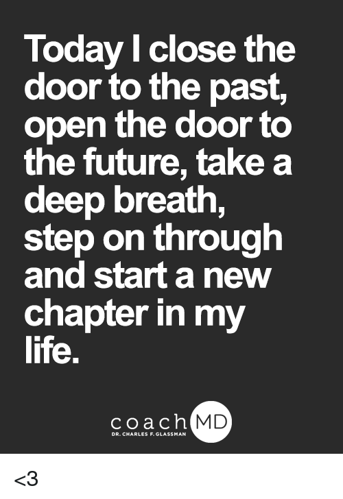 Takes A Deep Breath: Today l close the  door to the past,  open the door to  the future, take a  deep breath,  step on through  and start a new  chapter in my  life.  coachh  MD <3