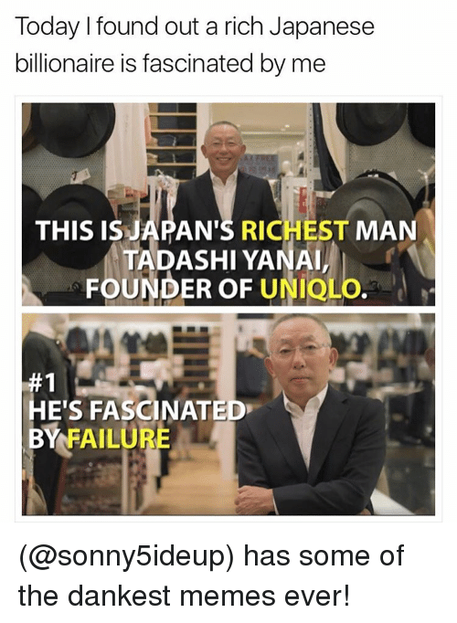 Funny, Meme, and Japanese: Today l found out a rich Japanese  billionaire is fascinated by me  THIS IS  AN'S RICHEST MAN  TADASHI YANAI,  FOUNDER OF UNIQL  HE'S FASCINATED  BY FAILURE (@sonny5ideup) has some of the dankest memes ever!