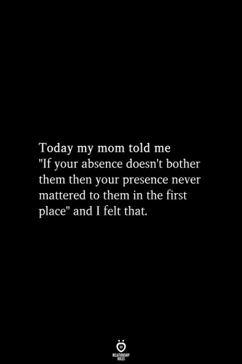 "Today, Never, and Mom: Today my mom told me  ""If your absence doesn't bother  them then your presence never  mattered to them in the first  place"" and I felt that.  RELATIONSHIP  ES"