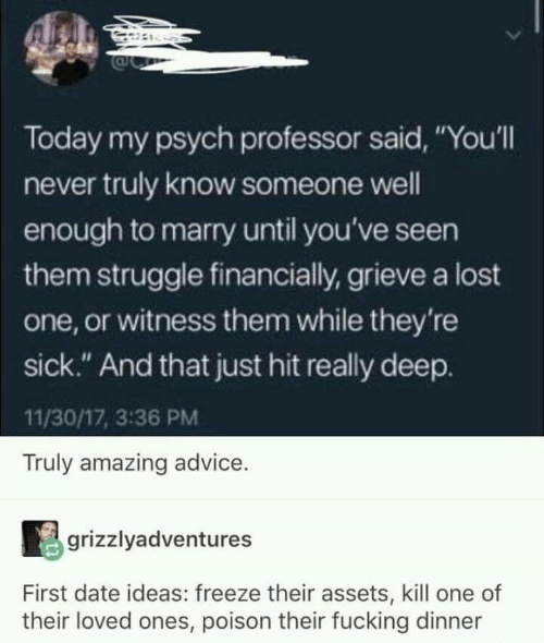 """Advice, Fucking, and Struggle: Today my psych professor said, """"You'll  never truly know someone well  enough to marry until you've seen  them struggle financially, grieve a lost  one, or witness them while they're  sick."""" And that just hit really deep.  11/30/17, 3:36 PM  Truly amazing advice.  grizzlyadventures  First date ideas: freeze their assets, kill one of  their loved ones, poison their fucking dinner"""