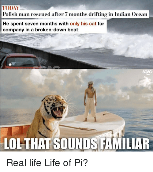 Life, Lol, and Memes: TODAY  Polish man rescued after 7 months drifting in Indian Ocean  He spent seven months with only his cat for  company in a broken-down boat  LOL-THAT SOUNDS FAMILIAR Real life Life of Pi?
