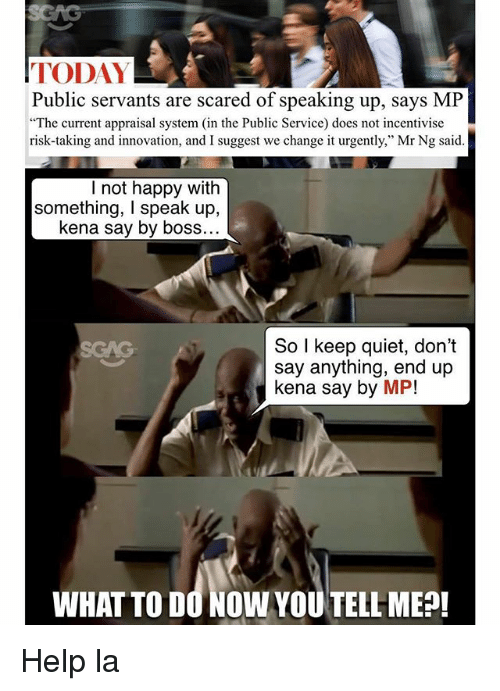 """Kena: TODAY  Public servants are scared of speaking up, says MP  The current appraisal system (in the Public Service) does not incentivise  risk-taking and innovation, and I suggest we change it urgently,"""" Mr Ng said  l not happy with  something, I speak up,  kena say by boss.  So I keep quiet, don't  say anything, end up  kena say by MP!  WHAT TO DO NOW YOU TELL ME?! Help la"""