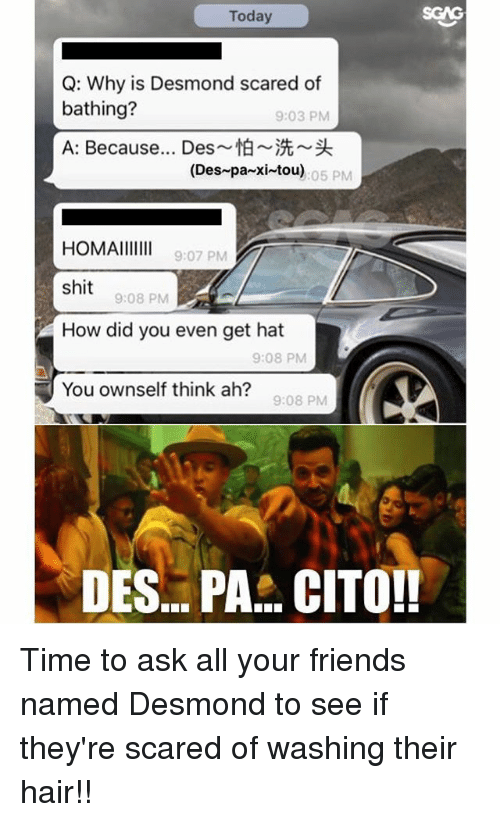 Friends, Memes, and Shit: Today  SCAG  Q: Why is Desmond scared of  bathing?  A: Because Des~怕~洗~头  9:03 PM  (Des-pa-xi-tou)  05 PM  HOMAIII  shit  How did you even get hat  9:07 PM  9:08 PM  9:08 PM  You ownself think ah?  9:08 PM  DES... PA. CITO!! Time to ask all your friends named Desmond to see if they're scared of washing their hair!!