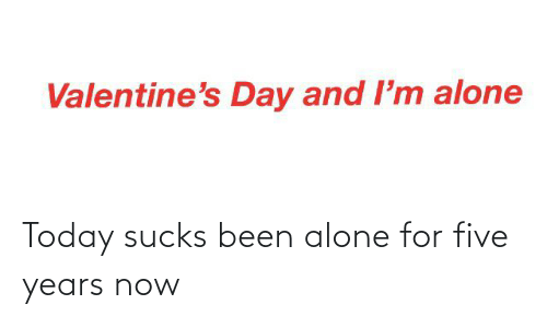 Been: Today sucks been alone for five years now