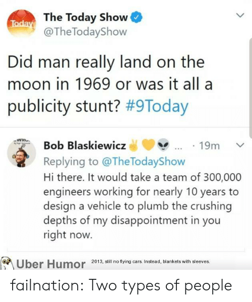 a team: Today The Today Show  @The TodayShow  Did man really land on the  moon in 1969 or was it all a  publicity stunt? #9Today  Bob Blaskiewicz  19m  Replying to @TheTodayShow  Hi there. It would take a team of 300,000  engineers working for nearly 10 years  design a vehicle to plumb the crushing  depths of my disappointment in you  right now.  Uber Humor  2013, still no flying cars. Instead, blankets with sleeves. failnation:  Two types of people