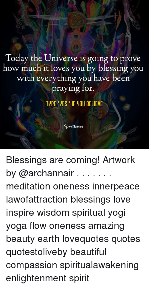 Beautiful, Love, and Memes: Today the Universe is going to prove  how much it loves you by blessing you  with everything you have been  praying ror  TYPE VES IF VOU BELIEVE  Spirił Science Blessings are coming! Artwork by @archannair . . . . . . . meditation oneness innerpeace lawofattraction blessings love inspire wisdom spiritual yogi yoga flow oneness amazing beauty earth lovequotes quotes quotestoliveby beautiful compassion spiritualawakening enlightenment spirit