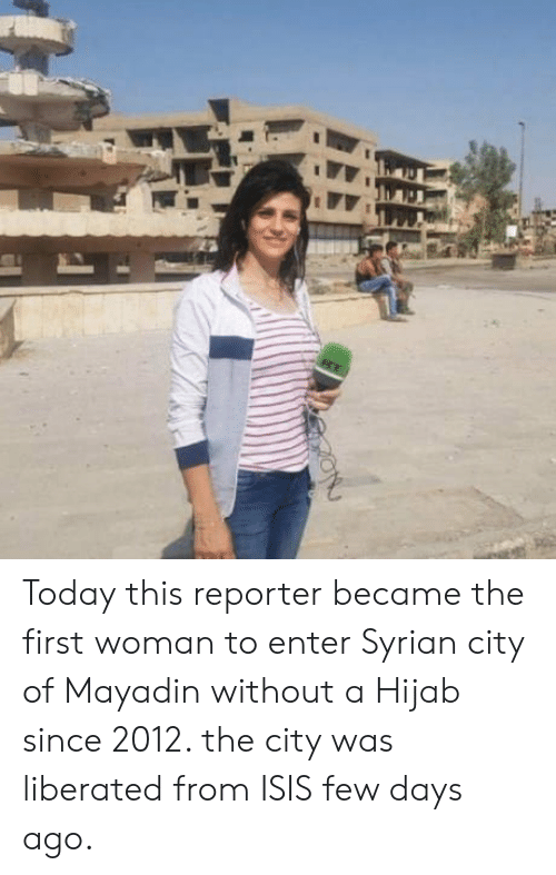 Syrian: Today this reporter became the first woman to enter Syrian city of Mayadin without a Hijab since 2012. the city was liberated from ISIS few days ago.
