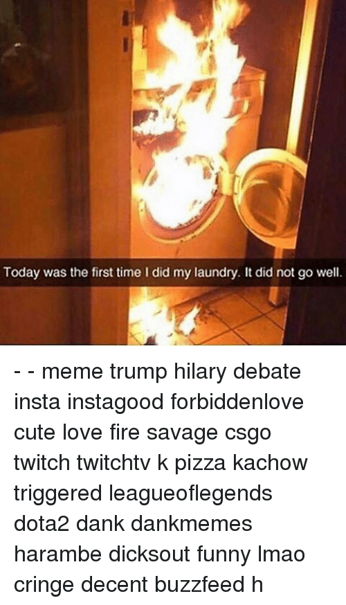 Well Memed: Today was the first time I did my laundry. It did not go well. - - meme trump hilary debate insta instagood forbiddenlove cute love fire savage csgo twitch twitchtv k pizza kachow triggered leagueoflegends dota2 dank dankmemes harambe dicksout funny lmao cringe decent buzzfeed h