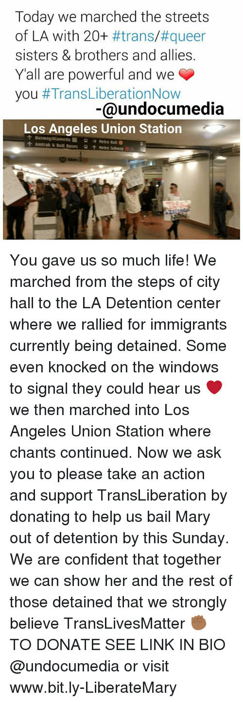 city hall: Today we marched the streets  of LA with 20+  #trans/#queer  sisters & brothers and allies.  Yall are powerful and we  you  #Trans LiberationNow  @undocumedia  Los Angeles Union Station  Busway Alameda R Metro Rail  Amtrak b Bolt Buses R Metro Subway You gave us so much life! We marched from the steps of city hall to the LA Detention center where we rallied for immigrants currently being detained. Some even knocked on the windows to signal they could hear us ❤ we then marched into Los Angeles Union Station where chants continued. Now we ask you to please take an action and support TransLiberation by donating to help us bail Mary out of detention by this Sunday. We are confident that together we can show her and the rest of those detained that we strongly believe TransLivesMatter ✊🏾 TO DONATE SEE LINK IN BIO @undocumedia or visit www.bit.ly-LiberateMary