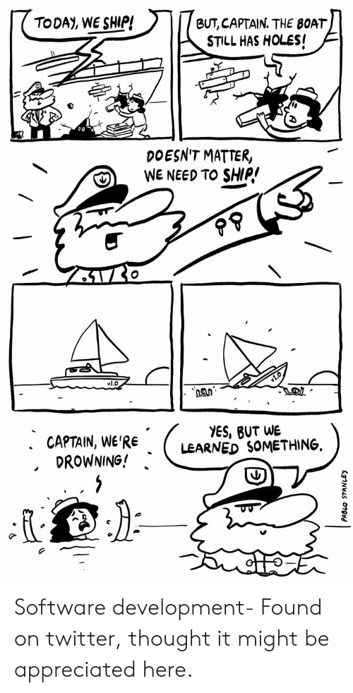 software development: TODAY, WE SHIP!  BUT, CAPTAIN. THE BOAT  STILL HAS HOLES!  DOESN'T MATTER,  WE NEED TO SHIP!  vl.O  YES, BUT WE  LEARNED SOMETHING  . CAPTAIN, WE'RE  DROWNING! Software development- Found on twitter, thought it might be appreciated here.