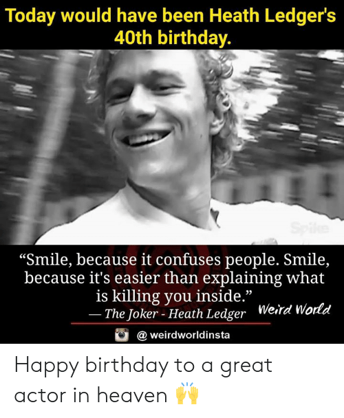 "great actor: Today would have been Heath Ledger's  40th birthday.  ""Smile, because it confuses people. Smile,  because it's easier than explaining what  is killing you inside.""  The Joker - Heath Ledger  Weird Wo  rld  @ weirdworldinsta Happy birthday to a great actor in heaven 🙌"