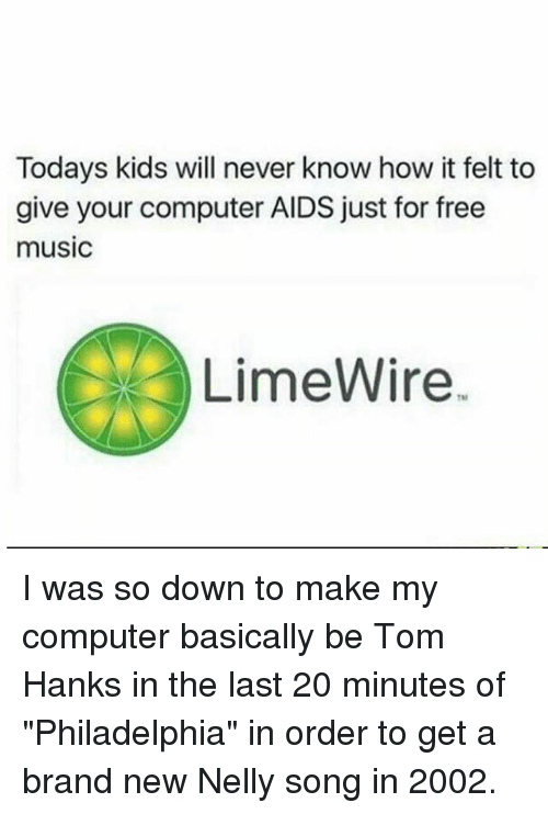 """Memes, 🤖, and Brand: Todays kids will never know how it felt to  give your computer AIDS just for free  music  LimeWire. I was so down to make my computer basically be Tom Hanks in the last 20 minutes of """"Philadelphia"""" in order to get a brand new Nelly song in 2002."""