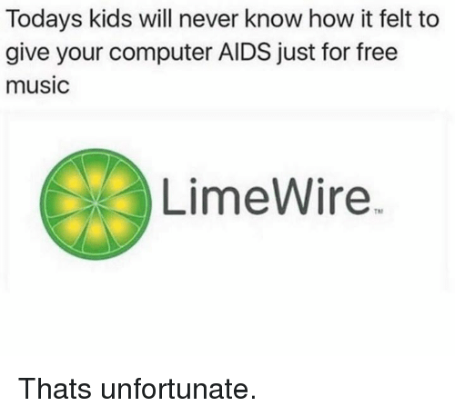limewire: Todays kids will never know how it felt to  give your computer AIDS just for free  music  LimeWire Thats unfortunate.