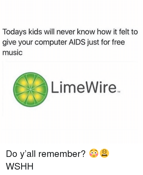 limewire: Todays kids will never know how it felt to  give your computer AIDS just for free  music  LimeWire Do y'all remember? 😳😩 WSHH