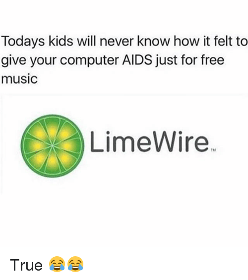 limewire: Todays kids will never know how it felt to  give your computer AIDS just for free  music  LimeWire. True 😂😂