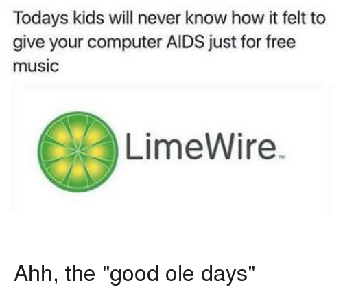 """Computers, Memes, and Today's Kids Will Never Know: Todays kids will never know how it felt to  give your computer AIDS just for free  music  LimeWire. Ahh, the """"good ole days"""""""