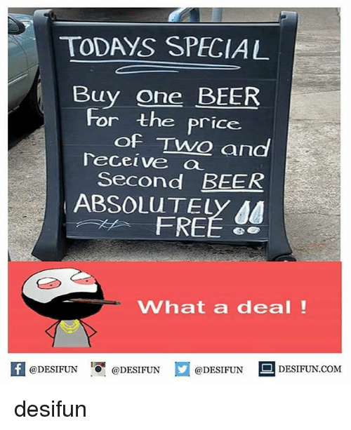 Beer, Memes, and Free: TODAYS SPECIAL  Buy one BEER  and  For the price  of TwO  Teceive a  Second BEER  ABSOLUTELY AA  FREE 8  What a deal!  K @DESIFUN 1可@DESIFUN @DESIFUN DESIFUN.COM desifun