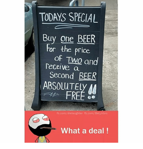 Memes, 🤖, and Elis: TODAYS SPECIAL  Buy one BEER  for the price.  of Two and  Deceive a  Second BEER  ABSOLUT Ely M  fb.com/dielaughter fb.com/BeLylkbro  What a deal!