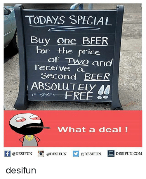 One Beer: TODAYS SPECIAL  Buy one BEER  For the price  of Two and  eceive a  Second BEER  ABSOLuTELY AA  FREÉ  What a deal!  K @DESIFUN @DESIFUN @DESIFUN-DESIFUN.COM desifun