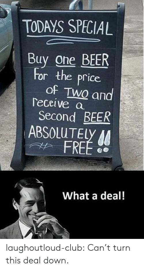 Beer, Club, and Tumblr: TODAYS SPECIAL  Buy one BEER  for the price  of TwQ and  Teceive a  Second BEER  ABSOLUTELY  FREE D  What a deal! laughoutloud-club:  Can't turn this deal down.
