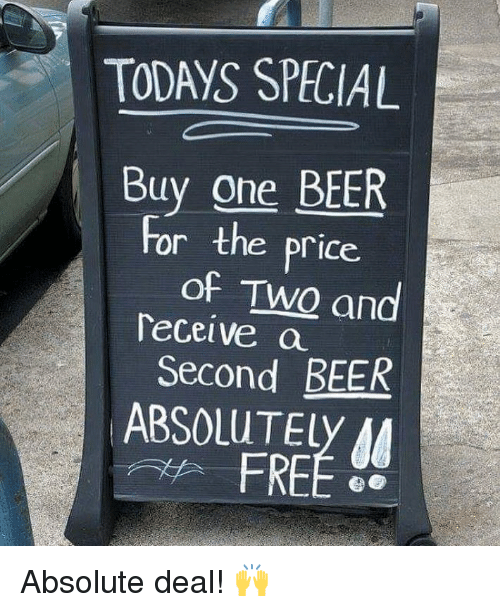 One Beer: TODAYS SPECIAL  Buy one BEER  of TWQ and  Second BEER  For the price.  Teceive a  9  ABSOLUTELy A  FREE Absolute deal! 🙌