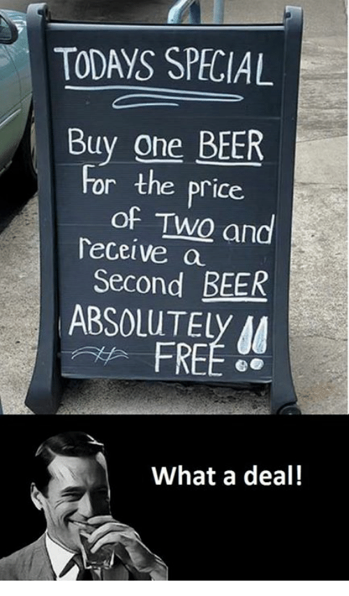 Deals, Price, and Specials: TODAYS SPECIAL  Buy one BEER  or the price.  of Two and  Teceive a  Second BEER  ABSOLUTEly M  What a deal!