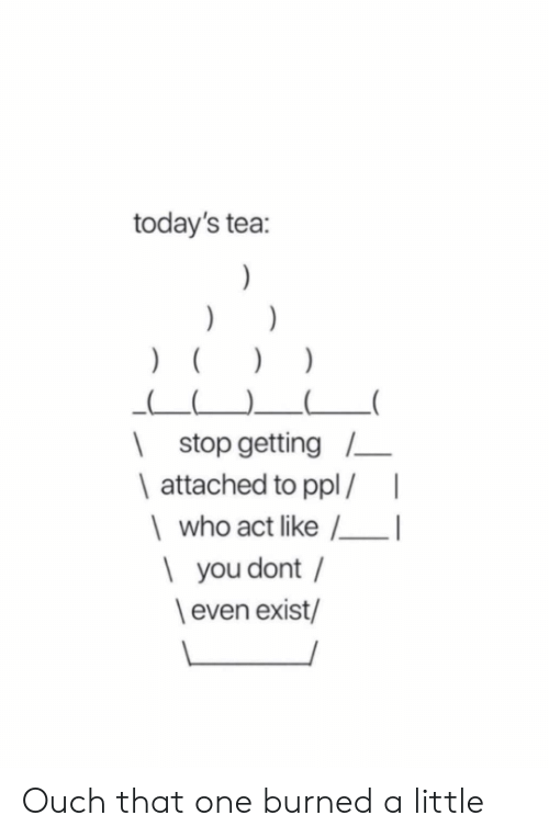 Act, Tea, and Who: today's tea:  )  )  | stop getting  | attached to ppl/|  who act like I  | you dont /  even exist/ Ouch that one burned a little