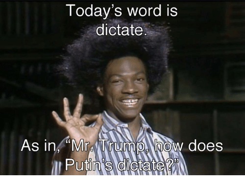 "Dictater: Today's word is  dictate  As in ""Mr TrumpA how does"