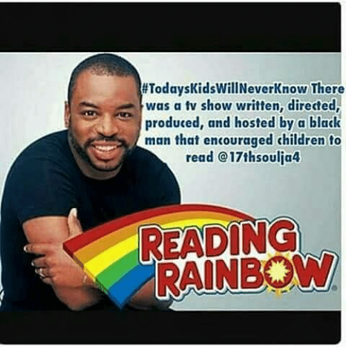 reading rainbow:  #TodaysKidsWillNeverKnow There  TodaysKidsillNeverKnow There  was a tv show written, directed,  produced, and hosted by a black  man that encouraged children to  read @17thsoulja4  READING  RAINBOW