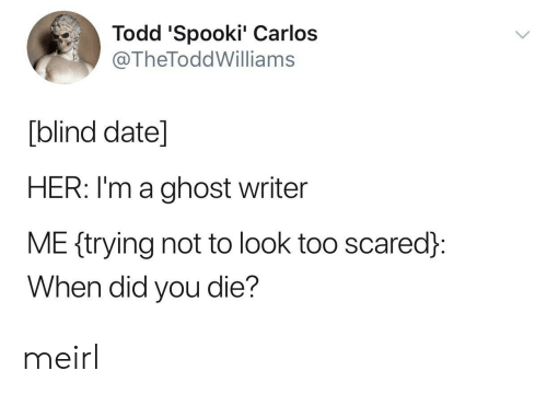 Spooki: Todd 'Spooki' Carlos  @TheToddWilliams  [blind date]  HER: I'm a ghost writer  ME ftrying not to look too scared:  When did you die? meirl