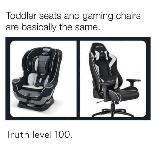 Truth, Gaming, and Level: Toddler seats and gaming chairs  are basically the same. Truth level 100.
